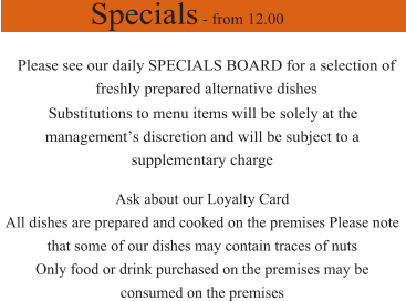 Specials - from 12.00 Please see our daily SPECIALS BOARD for a selection of freshly prepared alternative dishes Substitutions to menu items will be solely at the management's discretion and will be subject to a  supplementary charge  Ask about our Loyalty Card  All dishes are prepared and cooked on the premises Please note that some of our dishes may contain traces of nuts Only food or drink purchased on the premises may be consumed on the premises